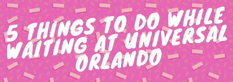 rsz_5_things_to_do_while_waiting_at_universal_orlando